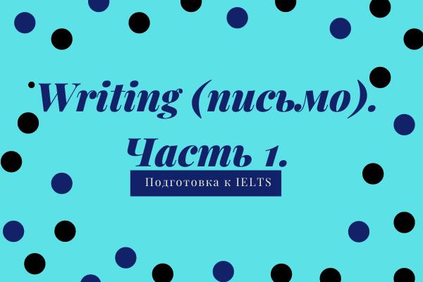 Writing (письмо). Часть 1. Подготовка к IELTS