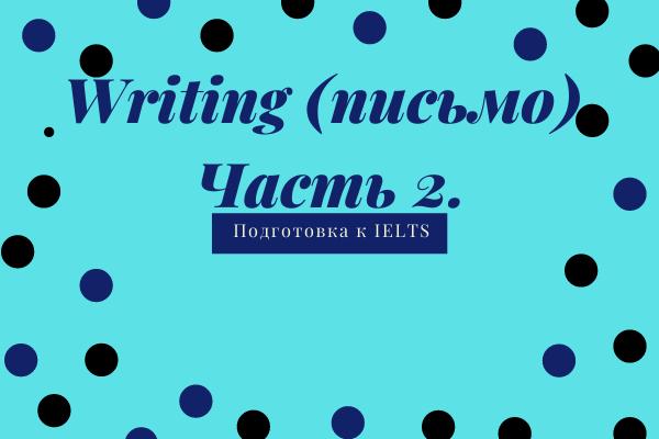 Writing (письмо). Часть 2. Подготовка к IELTS